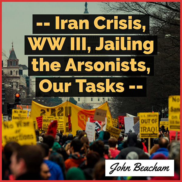 Iran Crisis, WW III, Jailing the Arsonists, Our Tasks