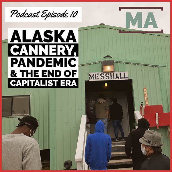 MASS ACTION Podcast, Episode 10: Alaska Cannery, Pandemic & End of Capitalist Era